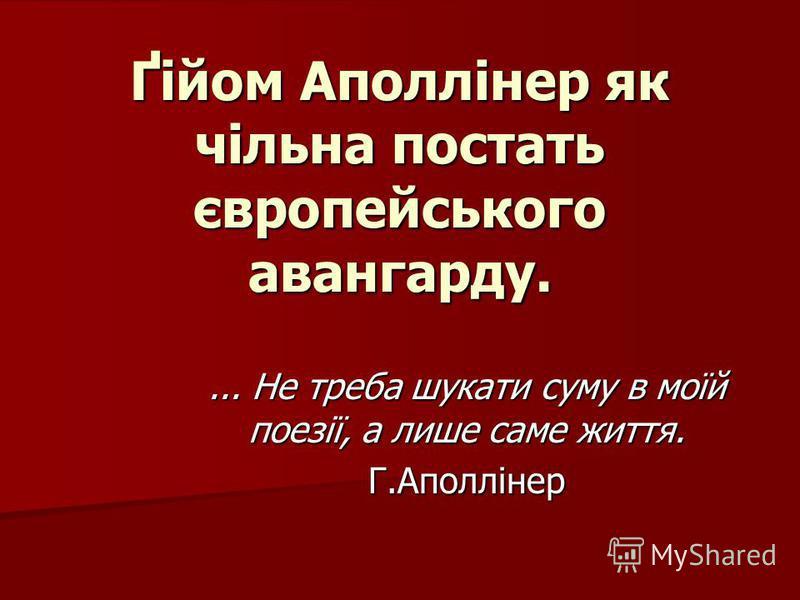 Ґійом Аполлінер як чільна постать європейського авангарду.... Не треба шукати суму в моїй поезії, а лише саме життя. Г.Аполлінер