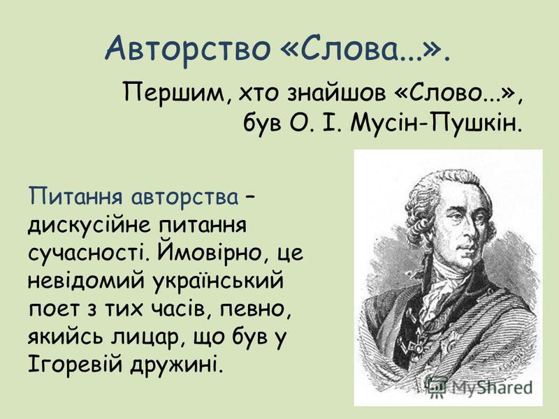 Авторство «Слова...». Першим, хто знайшов «Слово...», був О. І. Мусін-Пушкін. Питання авторства – дискусійне питання сучасності. Ймовірно, це невідомий український поет з тих часів, певно, якийсь лицар, що був у Ігоревій дружині.