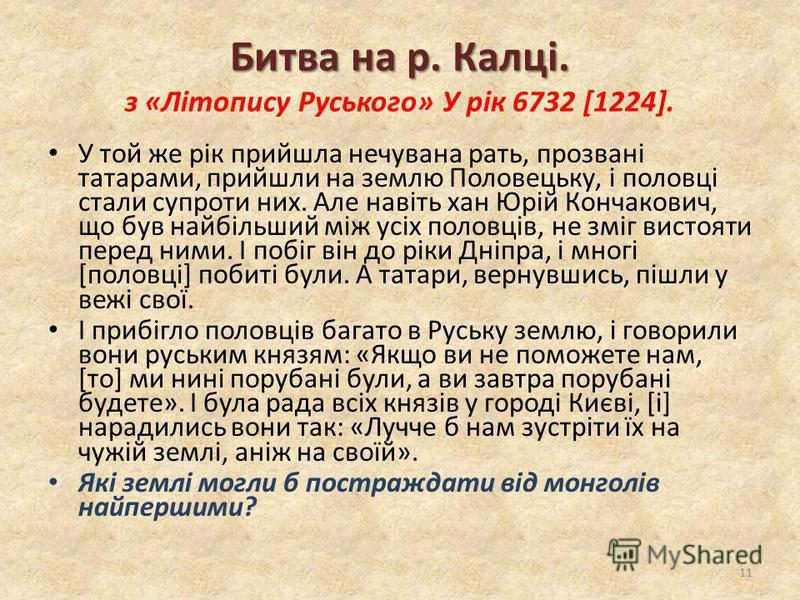 Битва на р. Калці. Битва на р. Калці. з «Літопису Руського» У рік 6732 [1224]. У той же рік прийшла нечувана рать, прозвані татарами, прийшли на землю Половецьку, і половці стали супроти них. Але навіть хан Юрій Кончакович, що був найбільший між усіх