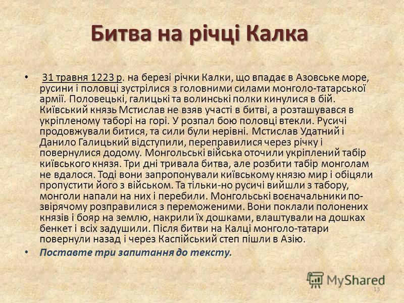 Битва на річці Калка 31 травня 1223 р. на березі річки Калки, що впадає в Азовське море, русини і половці зустрілися з головними силами монголо-татарської армії. Половецькі, галицькі та волинські полки кинулися в бій. Київський князь Мстислав не взяв