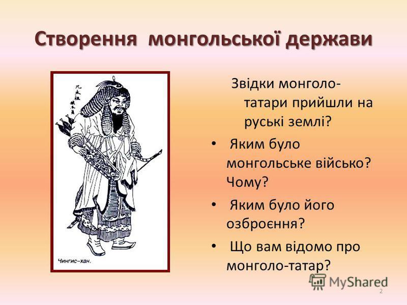 Створення монгольської держави Звідки монголо- татари прийшли на руські землі? Яким було монгольське військо? Чому? Яким було його озброєння? Що вам відомо про монголо-татар? 2