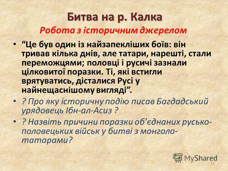 Битва на р. Калка Битва на р. Калка Робота з історичним джерелом Це був один із найзапекліших боїв: він тривав кілька днів, але татари, нарешті, стали переможцями; половці і русичі зазнали цілковитої поразки. Ті, які встигли врятуватись, дісталися Ру