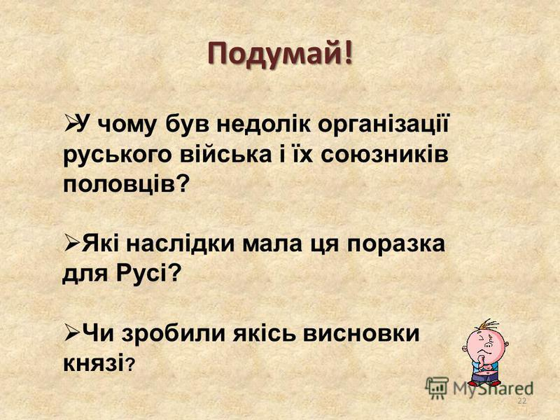 Подумай! 22 У чому був недолік організації руського війська і їх союзників половців? Які наслідки мала ця поразка для Русі? Чи зробили якісь висновки князі ?