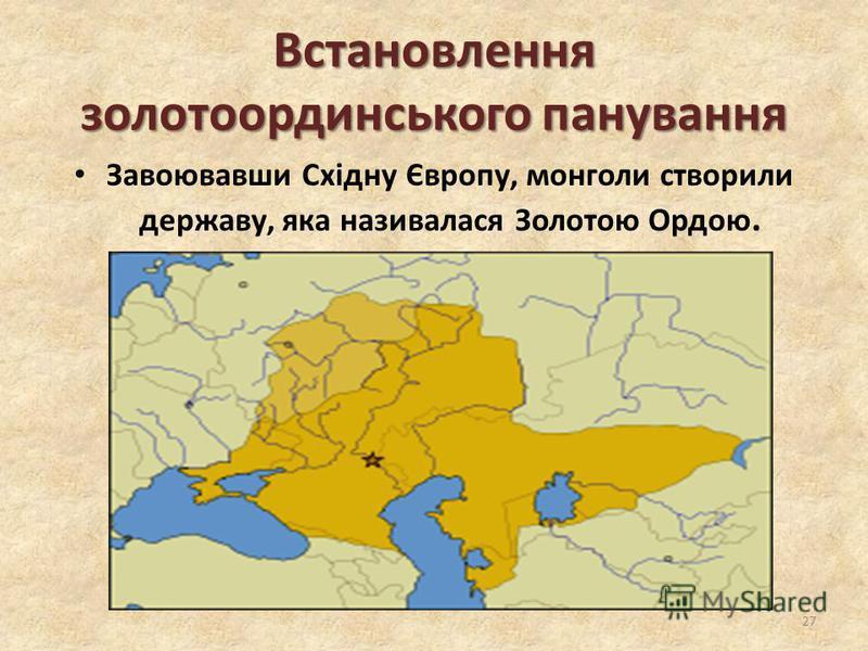 Встановлення золотоординського панування Завоювавши Східну Європу, монголи створили державу, яка називалася Золотою Ордою. 27