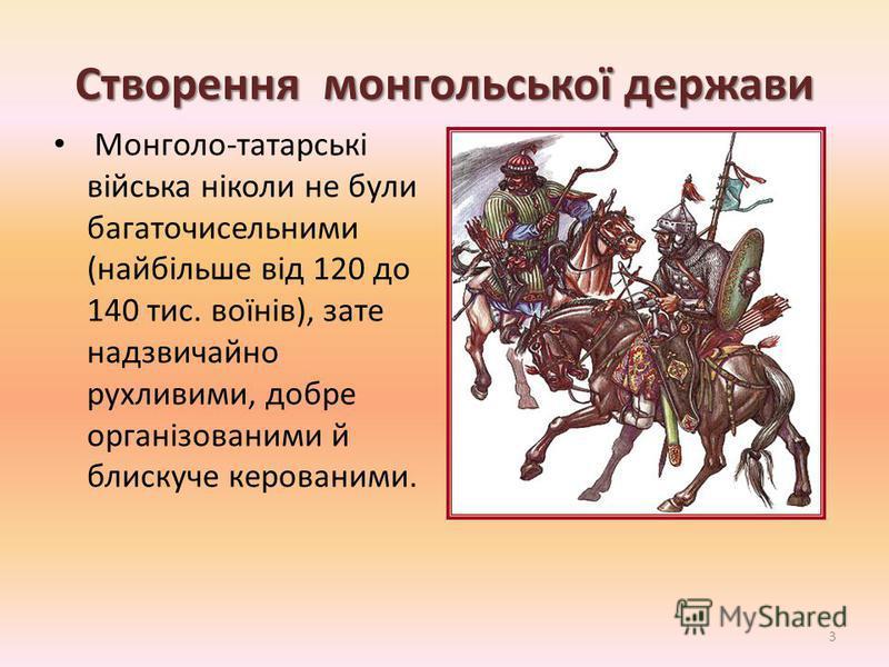 Створення монгольської держави Монголо-татарські війська ніколи не були багаточисельними (найбільше від 120 до 140 тис. воїнів), зате надзвичайно рухливими, добре організованими й блискуче керованими. 3