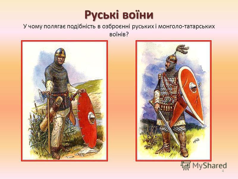 Руські воїни Руські воїни У чому полягає подібність в озброєнні руських і монголо-татарських воїнів? 4