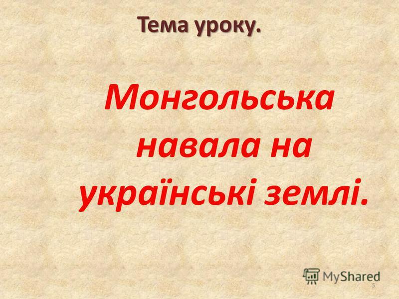 Тема уроку. Монгольська навала на українські землі. 5