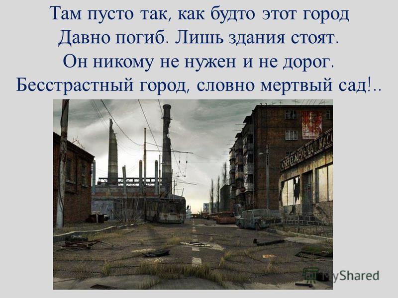 Там пусто так, как будто этот город Давно погиб. Лишь здания стоят. Он никому не нужен и не дорог. Бесстрастный город, словно мертвый сад!..