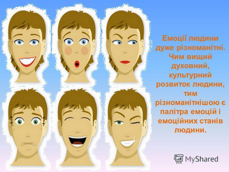 Емоції людини дуже різноманітні. Чим вищий духовний, культурний розвиток людини, тим різноманітнішою є палітра емоцій і емоційних станів людини.