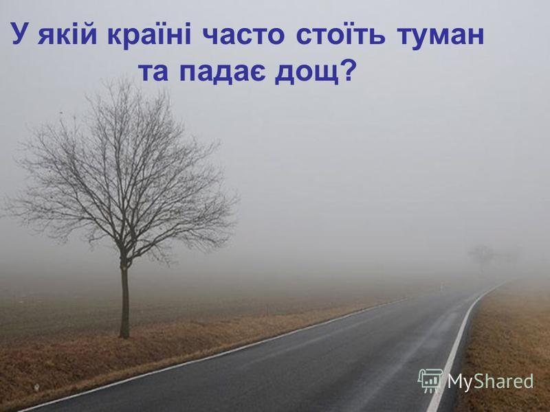 У якій країні часто стоїть туман та падає дощ?