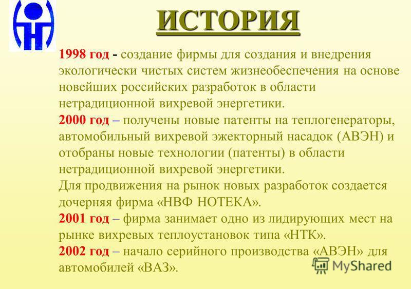 ИСТОРИЯ 1998 год - создание фирмы для создания и внедрения экологически чистых систем жизнеобеспечения на основе новейших российских разработок в области нетрадиционной вихревой энергетики. 2000 год – получены новые патенты на теплогенераторы, автомо