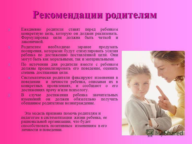 Рекомендации родителям 1. 1. Ежедневно родители ставят перед ребенком конкретную цель, которую он должен реализовать. Формулировка цели должна быть четкой и лаконичной. 2. 2. Родителям необходимо заранее продумать поощрения, которыми будут стимулиров