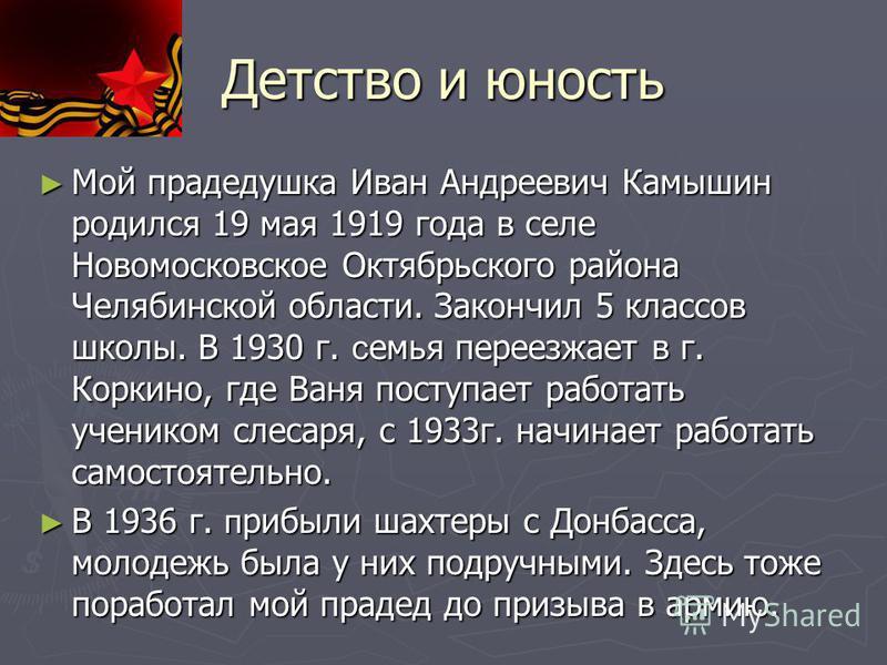 Детство и юность Мой прадедушка Иван Андреевич Камышин родился 19 мая 1919 года в селе Новомосковское Октябрьского района Челябинской области. Закончил 5 классав школы. В 1930 г. семья переезжает в г. Коркино, где Ваня поступает работать учеником сле