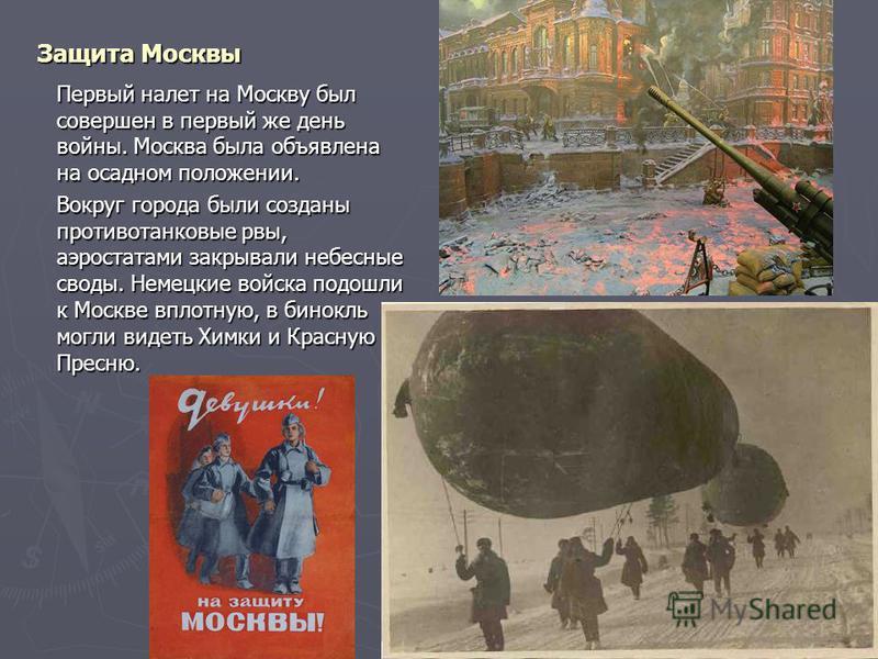 Защита Москвы Первый налет на Москву был совершен в первый же день войны. Москва была объявлена на осадном положении. Вокруг города были созданы противотанковые рвы, аэростатами закрывали небесные своды. Немецкие войска подошли к Москве вплотную, в б