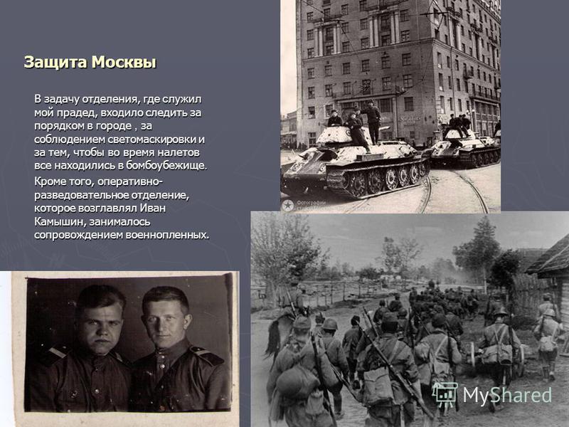 Защита Москвы В задачу отделения, где служил мой прадед, входило следить за порядком в городе, за соблюдением светомаскировки и за тем, чтобы во время налетов все находились в бомбоубежище. Кроме того, оперативно- разведывательное отделение, которое