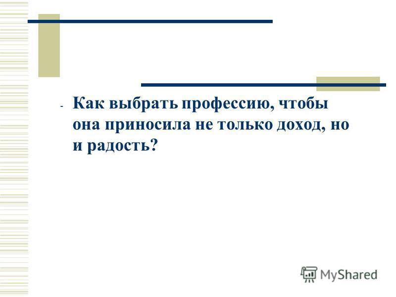- Как выбрать профессию, чтобы она приносила не только доход, но и радость?