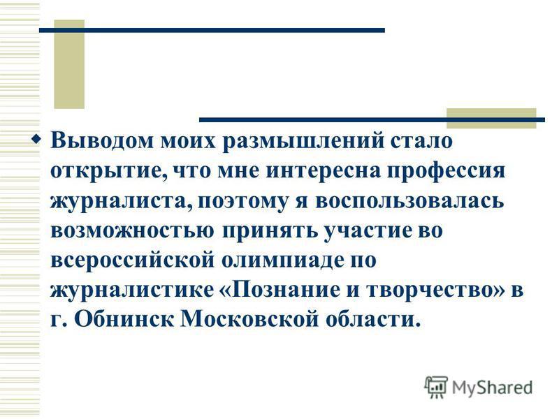 Выводом моих размышлений стало открытие, что мне интересна профессия журналиста, поэтому я воспользовалась возможностью принять участие во всероссийской олимпиаде по журналистике «Познание и творчество» в г. Обнинск Московской области.