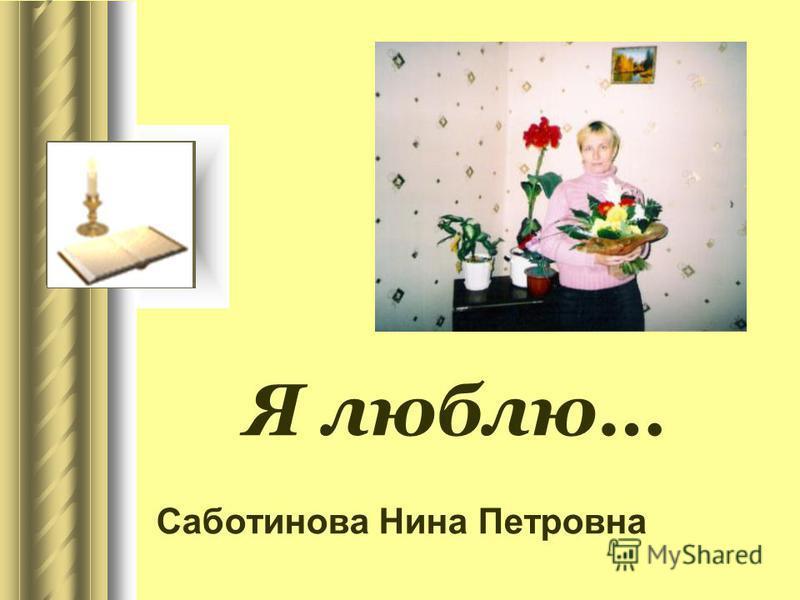 Я люблю… Саботинова Нина Петровна