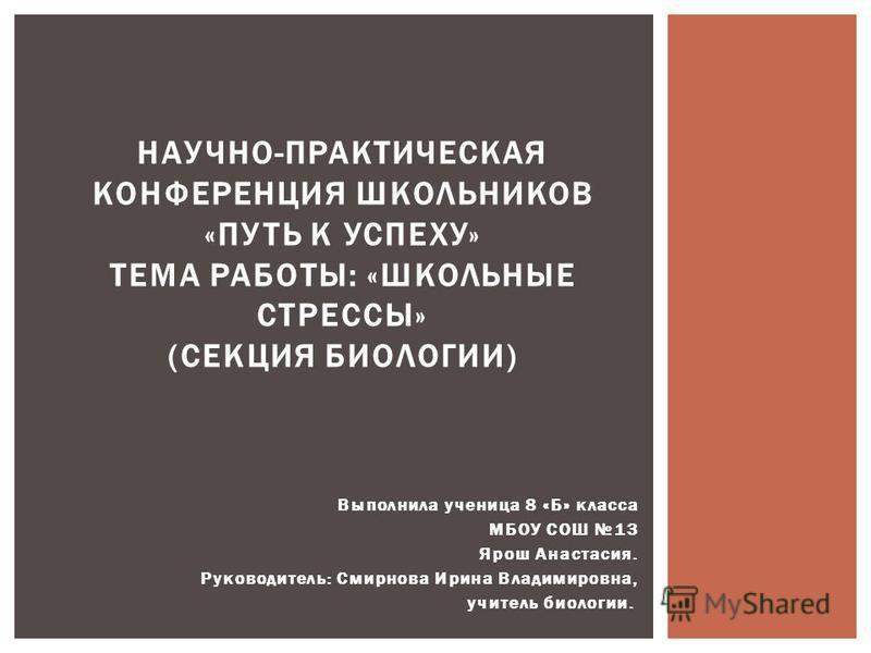 Выполнила ученица 8 «Б» класса МБОУ СОШ 13 Ярош Анастасия. Руководитель: Смирнова Ирина Владимировна, учитель биологии. НАУЧНО-ПРАКТИЧЕСКАЯ КОНФЕРЕНЦИЯ ШКОЛЬНИКОВ «ПУТЬ К УСПЕХУ» ТЕМА РАБОТЫ: «ШКОЛЬНЫЕ СТРЕССЫ» (СЕКЦИЯ БИОЛОГИИ)