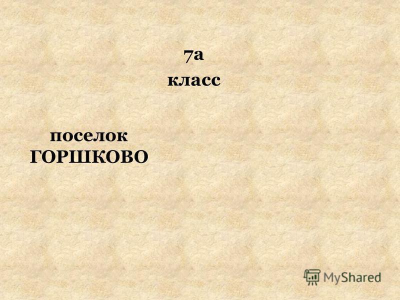 поселок ГОРШКОВО 7а класс