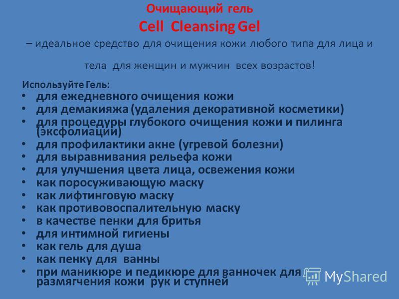Очищающий гель Cell Cleansing Gel – идеальное средство для очищения кожи любого типа для лица и тела для женщин и мужчин всех возрастов! Используйте Гель: для ежедневного очищения кожи для демакияжа (удаления декоративной косметики) для процедуры глу