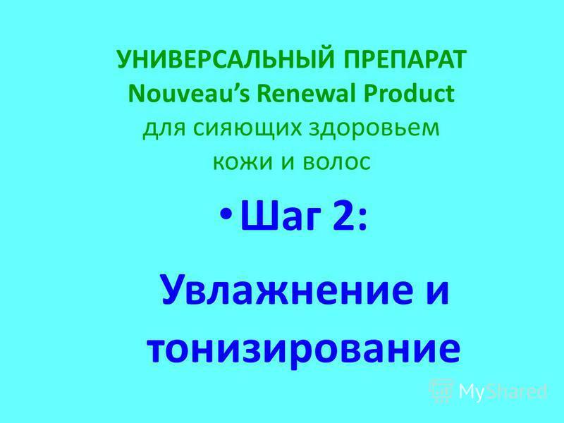 УНИВЕРСАЛЬНЫЙ ПРЕПАРАТ Nouveaus Renewal Product для сияющих здоровьем кожи и волос Шаг 2: Увлажнение и тонизирование