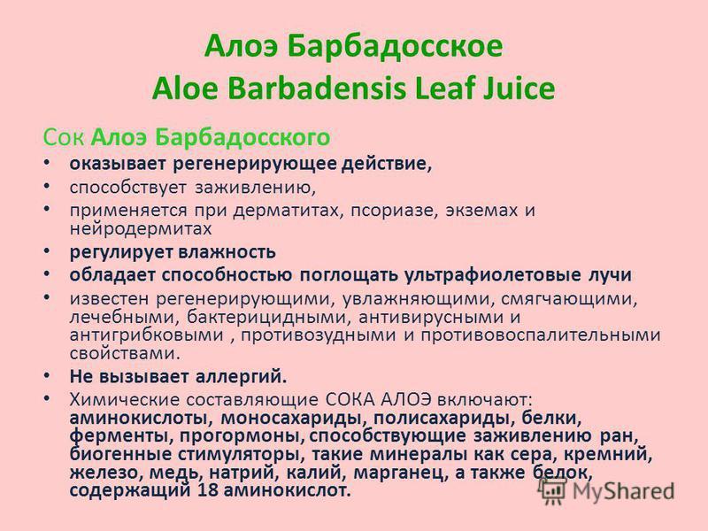 Сок Aлоэ Барбадосского оказывает регенерирующее действие, способствует заживлению, применяется при дерматитах, псориазе, экземах и нейродермитах регулирует влажность обладает способностью поглощать ультрафиолетовые лучи известен регенерирующими, увла