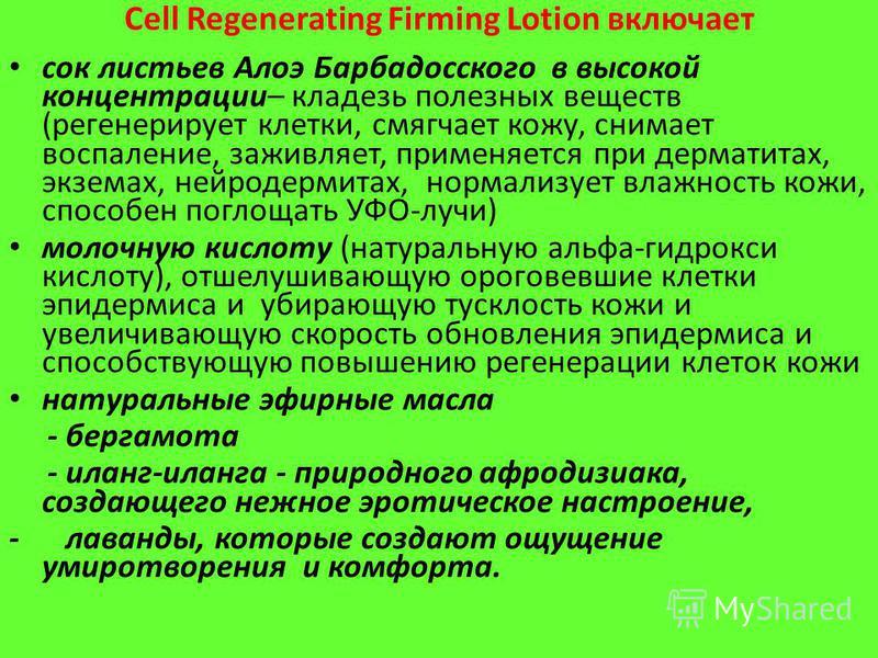 Cell Regenerating Firming Lotion включает сок листьев Алоэ Барбадосского в высокой концентрации– кладезь полезных веществ (регенерирует клетки, смягчает кожу, снимает воспаление, заживляет, применяется при дерматитах, экземах, нейродермитах, нормализ