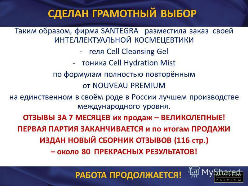 СДЕЛАН ГРАМОТНЫЙ ВЫБОР Таким образом, фирма SANTEGRA разместила заказ своей ИНТЕЛЛЕКТУАЛЬНОЙ КОСМЕЦЕВТИКИ -геля Cell Cleansing Gel -тоника Cell Hydration Mist по формулам полностью повторённым от NOUVEAU PREMIUM на единственном в своём роде в России