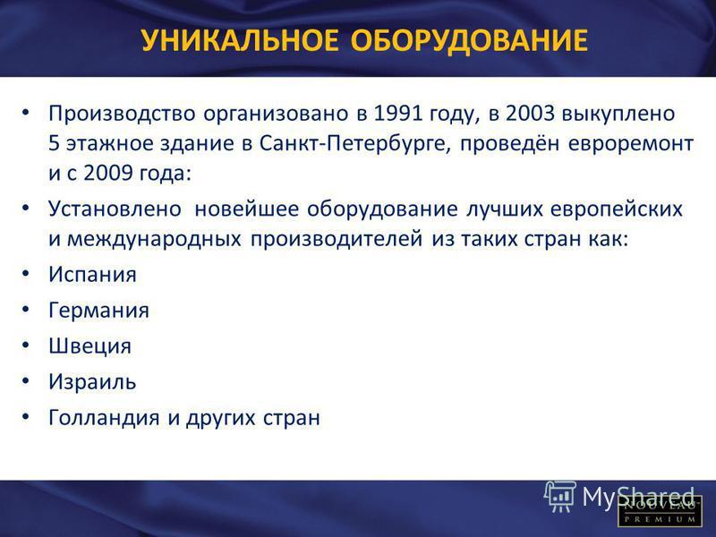 УНИКАЛЬНОЕ ОБОРУДОВАНИЕ Производство организовано в 1991 году, в 2003 выкуплено 5 этажное здание в Санкт-Петербурге, проведён евроремонт и с 2009 года: Установлено новейшее оборудование лучших европейских и международных производителей из таких стран