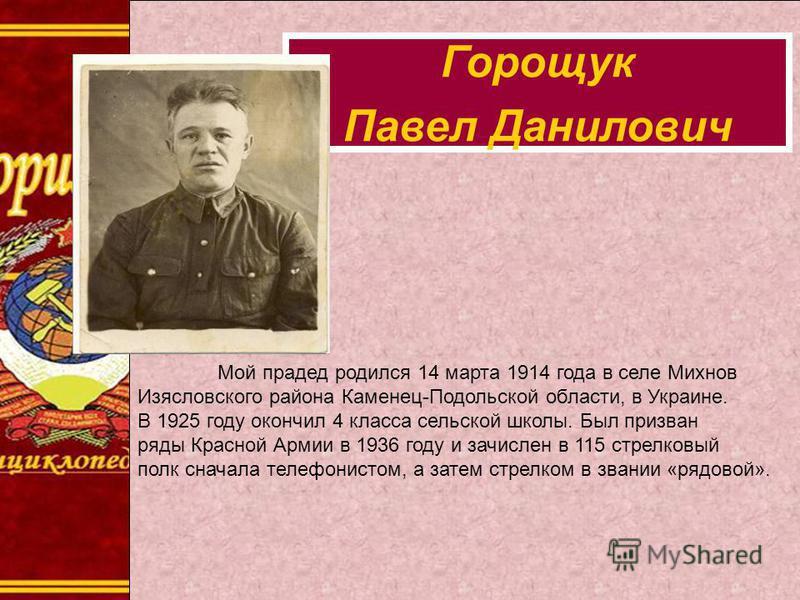 Мой прадед родился 14 марта 1914 года в селе Михнов Изясловского района Каменец-Подольской области, в Украине. В 1925 году окончил 4 класса сельской школы. Был призван ряды Красной Армии в 1936 году и зачислен в 115 стрелковый полк сначала телефонист