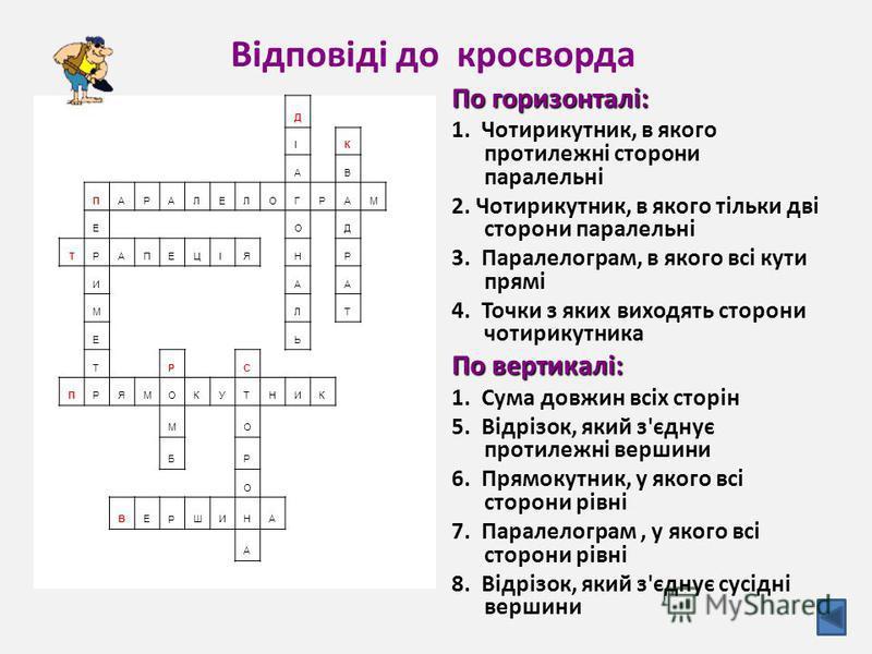 Відповіді до кросворда По горизонталі: 1. Чотирикутник, в якого протилежні сторони паралельні 2. Чотирикутник, в якого тільки дві сторони паралельні 3. Паралелограм, в якого всі кути прямі 4. Точки з яких виходять сторони чотирикутника По вертикалі: