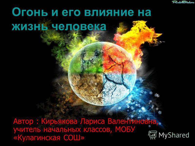 Огонь и его влияние на жизнь человека Автор : Кирьякова Лариса Валентиновна, учитель начальных классов, МОБУ «Кулагинская СОШ»