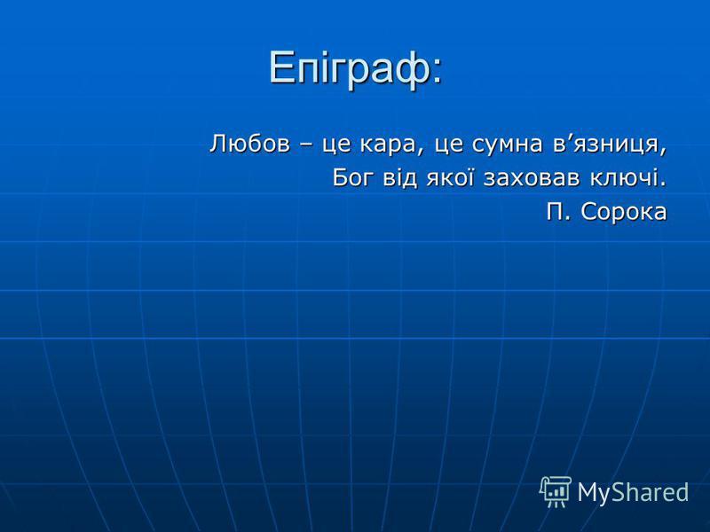 Епіграф: Любов – це кара, це сумна вязниця, Бог від якої заховав ключі. П. Сорока