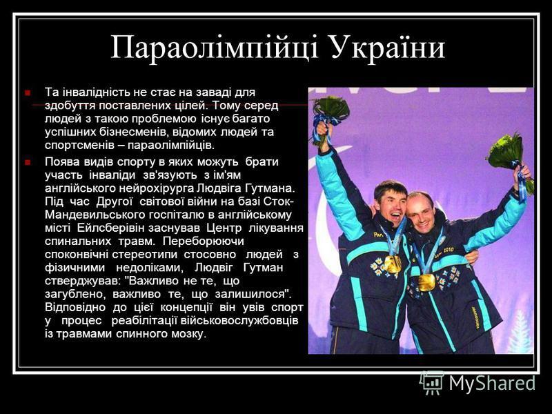 Параолімпійці України Та інвалідність не стає на заваді для здобуття поставлених цілей. Тому серед людей з такою проблемою існує багато успішних бізнесменів, відомих людей та спортсменів – параолімпійців. Поява видів спорту в яких можуть брати участь