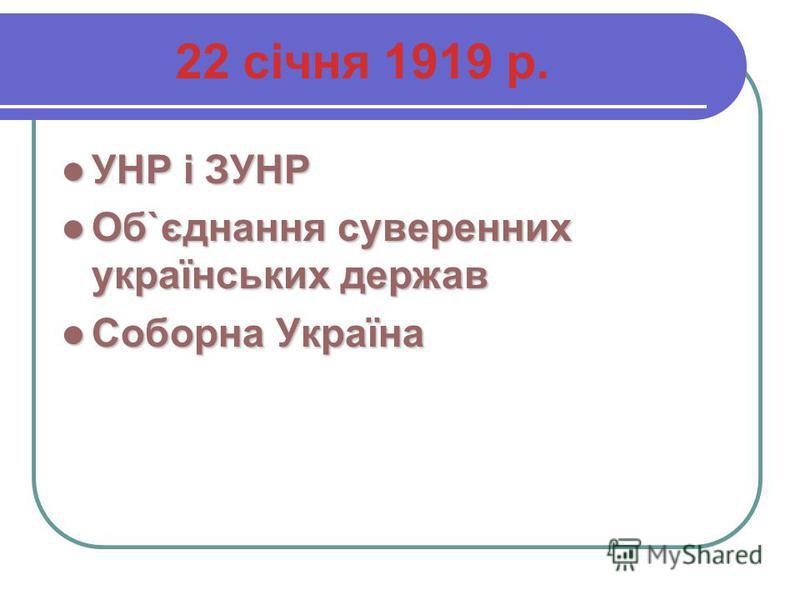22 січня 1919 р. УНР і ЗУНР УНР і ЗУНР Об`єднання суверенних українських держав Об`єднання суверенних українських держав Соборна Україна Соборна Україна