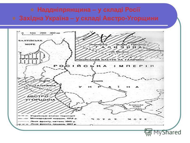 Наддніпрянщина – у складі Росії Західна Україна – у складі Австро-Угорщини