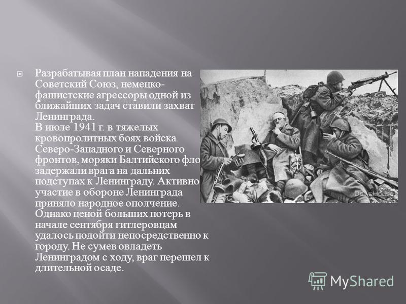 Разрабатывая план нападения на Советский Союз, немецко - фашистские агрессоры одной из ближайших задач ставили захват Ленинграда. В июле 1941 г. в тяжелых кровопролитных боях войска Северо - Западного и Северного фронтов, моряки Балтийского флота зад