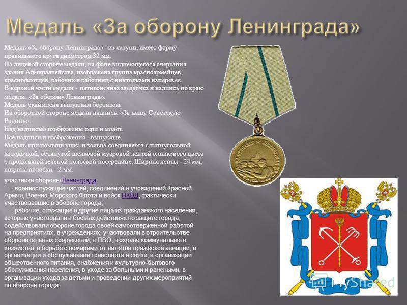 Медаль «За оборону Ленинграда» - из латуни, имеет форму правильного круга диаметром 32 мм. На лицевой стороне медали, на фоне виднеющегося очертания здания Адмиралтейства, изображена группа красноармейцев, краснофлотцев, рабочих и работниц с винтовка