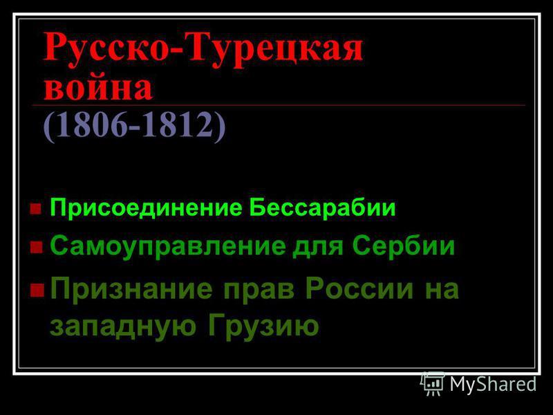 Русско-Турецкая война (1806-1812) Присоединение Бессарабии Самоуправление для Сербии Признание прав России на западную Грузию