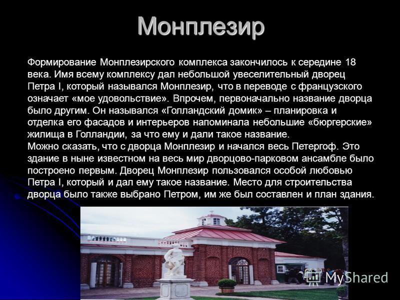 Монплезир Формирование Монплезирского комплекса закончилось к середине 18 века. Имя всему комплексу дал небольшой увеселительный дворец Петра I, который назывался Монплезир, что в переводе с французского означает «мое удовольствие». Впрочем, первонач