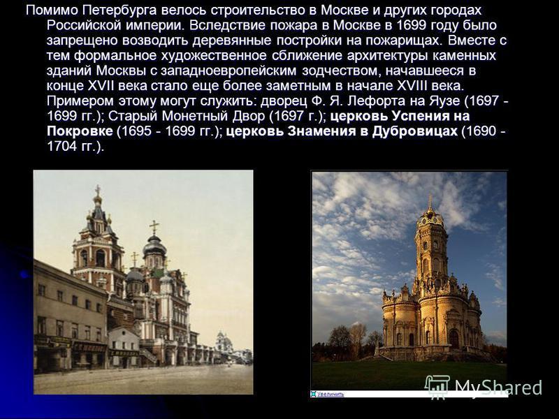 Помимо Петербурга велось строительство в Москве и других городах Российской империи. Вследствие пожара в Москве в 1699 году было запрещено возводить деревянные постройки на пожарищах. Вместе с тем формальное художественное сближение архитектуры камен