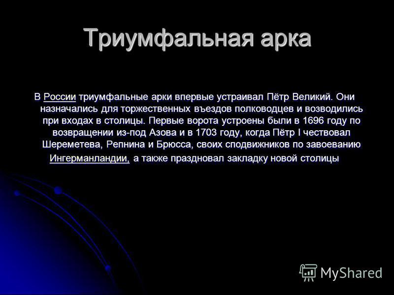 Триумфальная арка В России триумфальные арки впервые устраивал Пётр Великий. Они назначались для торжественных въездов полководцев и возводились при входах в столицы. Первые ворота устроены были в 1696 году по возвращении из-под Азова и в 1703 году,
