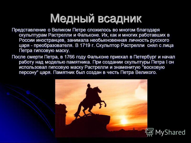 Медный всадник Представление о Великом Петре сложилось во многом благодаря скульптурам Растрелли и Фальконе. Их, как и многих работавших в России иностранцев, занимала необыкновенная личность русского царя - преобразователя. В 1719 г. Скульптор Растр