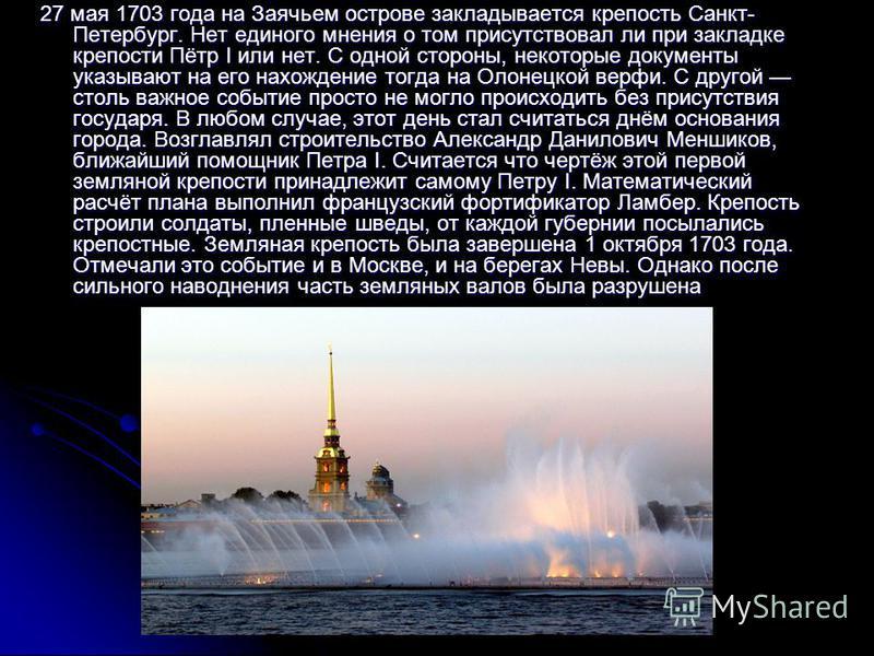 27 мая 1703 года на Заячьем острове закладывается крепость Санкт- Петербург. Нет единого мнения о том присутствовал ли при закладке крепости Пётр I или нет. С одной стороны, некоторые документы указывают на его нахождение тогда на Олонецкой верфи. С