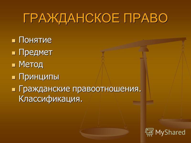 ГРАЖДАНСКОЕ ПРАВО Понятие Понятие Предмет Предмет Метод Метод Принципы Принципы Гражданские правоотношения. Классификация. Гражданские правоотношения. Классификация.