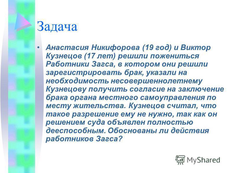 Задача Анастасия Никифорова (19 год) и Виктор Кузнецов (17 лет) решили пожениться Работники Загса, в котором они решили зарегистрировать брак, указали на необходимость несовершеннолетнему Кузнецову получить согласие на заключение брака органа местног
