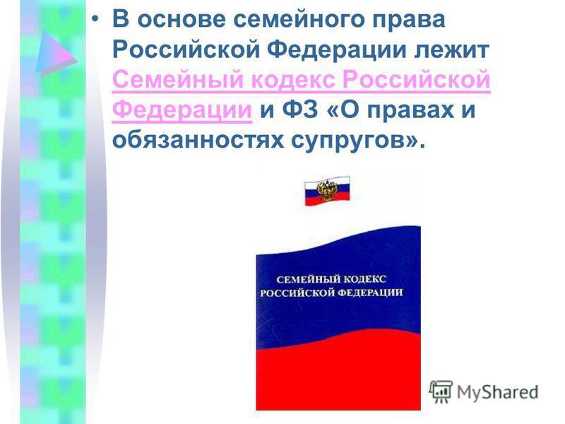 В основе семейного права Российской Федерации лежит Семейный кодекс Российской Федерации и ФЗ «О правах и обязанностях супругов». Семейный кодекс Российской Федерации