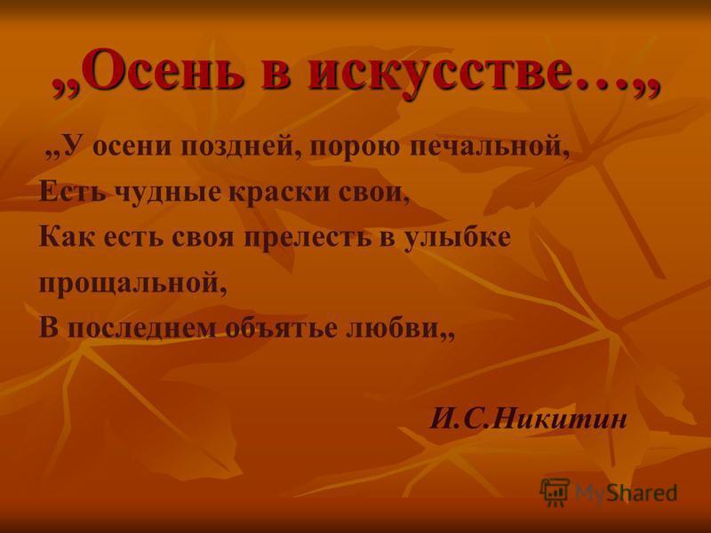 ,,Осень в искусстве…,,,,У осени поздней, порою печальной, Есть чудные краски свои, Как есть своя прелесть в улыбке прощальной, В последнем объятье любви,, И.С.Никитин