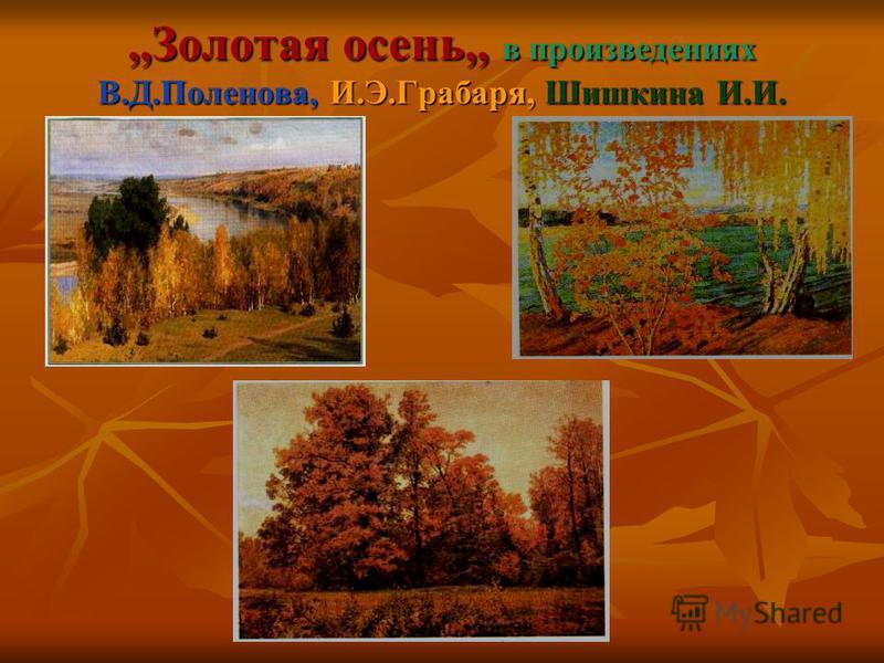 ,,Золотая осень,, в произведениях В.Д.Поленова, И.Э.Грабаря, Шишкина И.И.